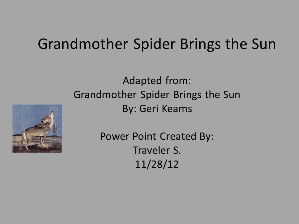 Grandmother Spider Brings the Sun Adapted from: Grandmother Spider Brings the Sun By: Geri Keams Power Point Created By: Traveler S.