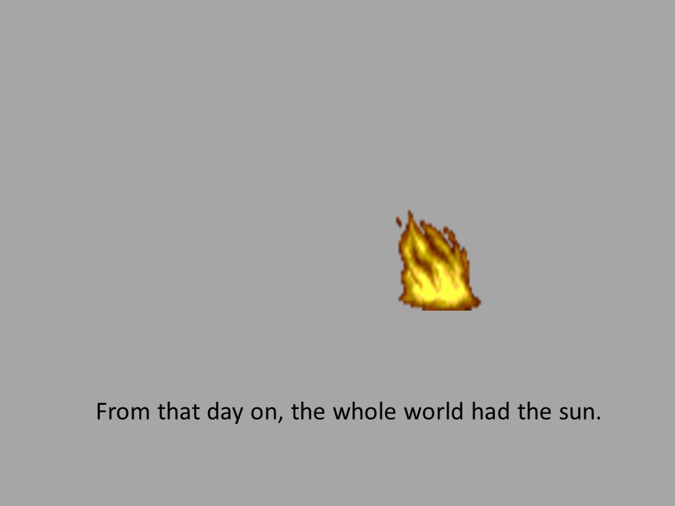 It took her a long time to get there. When she did, she snuck past the Sun Guards and got a piece of the sun.