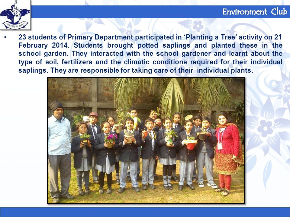 23 students of Primary Department participated in 'Planting a Tree' activity on 21 February 2014. Students brought potted saplings and planted these i