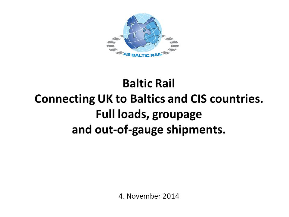 Baltic Rail Connecting UK to Baltics and CIS countries. Full loads, groupage and out-of-gauge shipments. 4. November 2014
