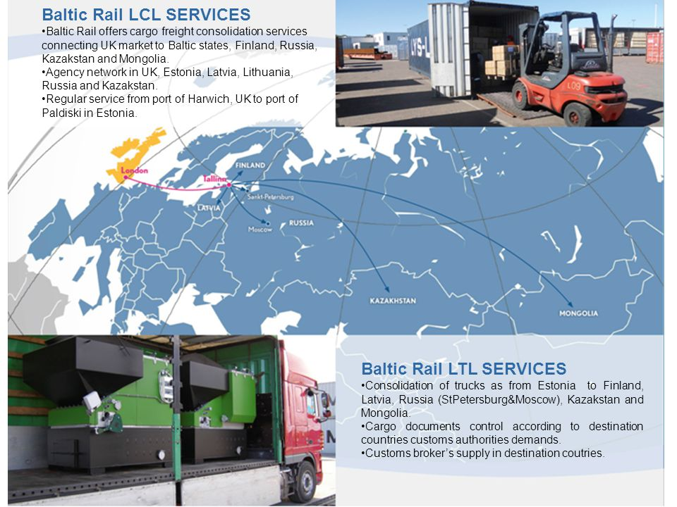 Baltic Rail LCL SERVICES Baltic Rail offers cargo freight consolidation services connecting UK market to Baltic states, Finland, Russia, Kazakstan and