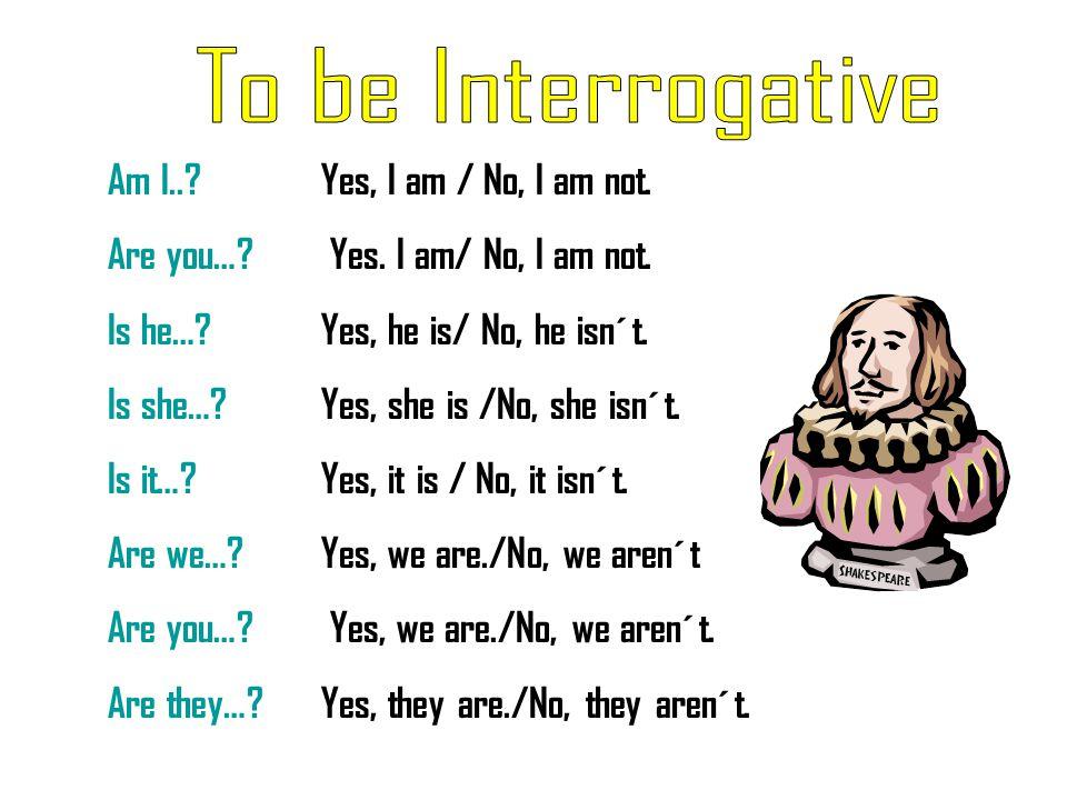 Am I..?Yes, I am / No, I am not. Are you…? Yes. I am/ No, I am not. Is he…?Yes, he is/ No, he isn´t. Is she…?Yes, she is /No, she isn´t. Is it…?Yes, i