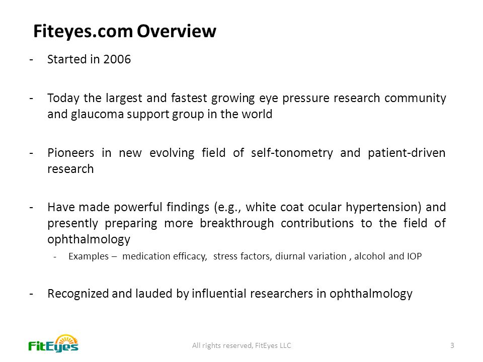 -Started in 2006 -Today the largest and fastest growing eye pressure research community and glaucoma support group in the world -Pioneers in new evolving field of self-tonometry and patient-driven research -Have made powerful findings (e.g., white coat ocular hypertension) and presently preparing more breakthrough contributions to the field of ophthalmology -Examples – medication efficacy, stress factors, diurnal variation, alcohol and IOP -Recognized and lauded by influential researchers in ophthalmology All rights reserved, FitEyes LLC3 Fiteyes.com Overview