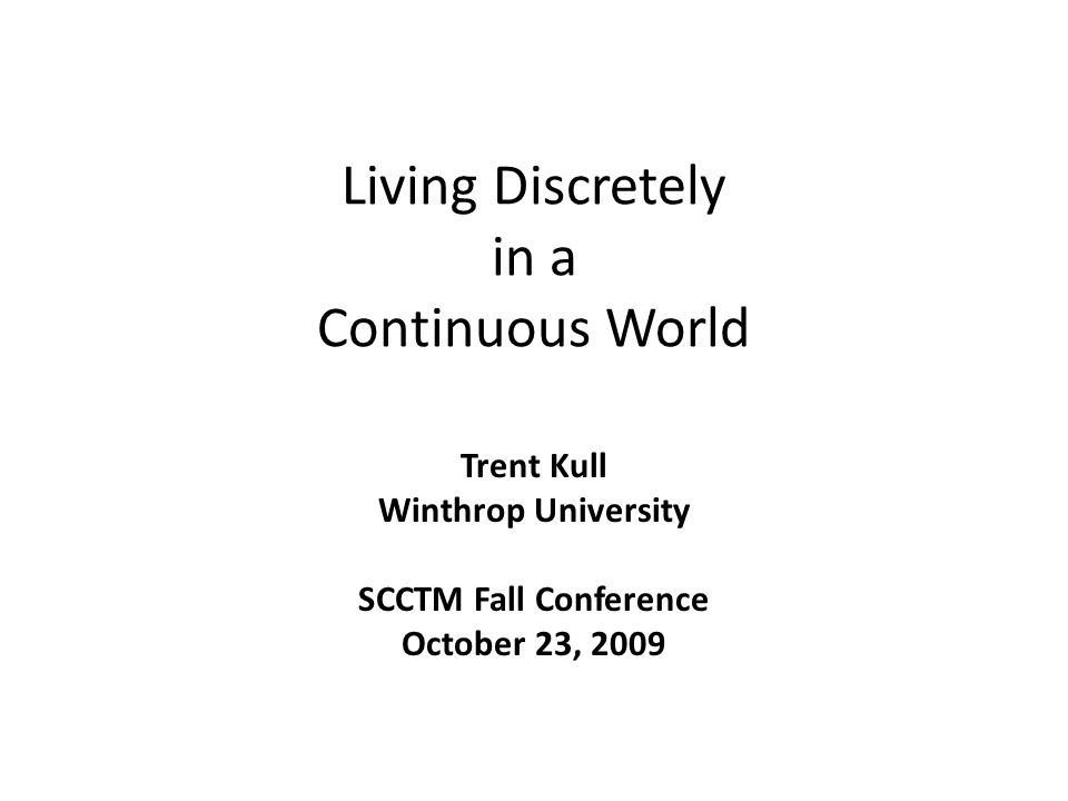 Living Discretely in a Continuous World Trent Kull Winthrop University SCCTM Fall Conference October 23, 2009