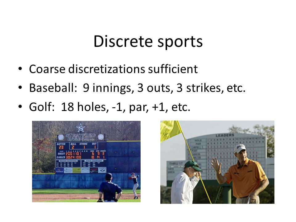 Discrete sports Coarse discretizations sufficient Baseball: 9 innings, 3 outs, 3 strikes, etc.