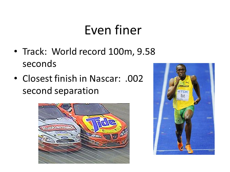 Even finer Track: World record 100m, 9.58 seconds Closest finish in Nascar:.002 second separation