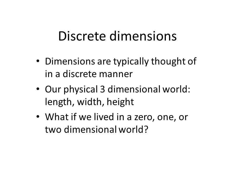 Discrete dimensions Dimensions are typically thought of in a discrete manner Our physical 3 dimensional world: length, width, height What if we lived in a zero, one, or two dimensional world?
