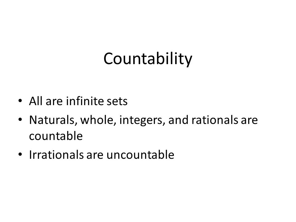 Countability All are infinite sets Naturals, whole, integers, and rationals are countable Irrationals are uncountable
