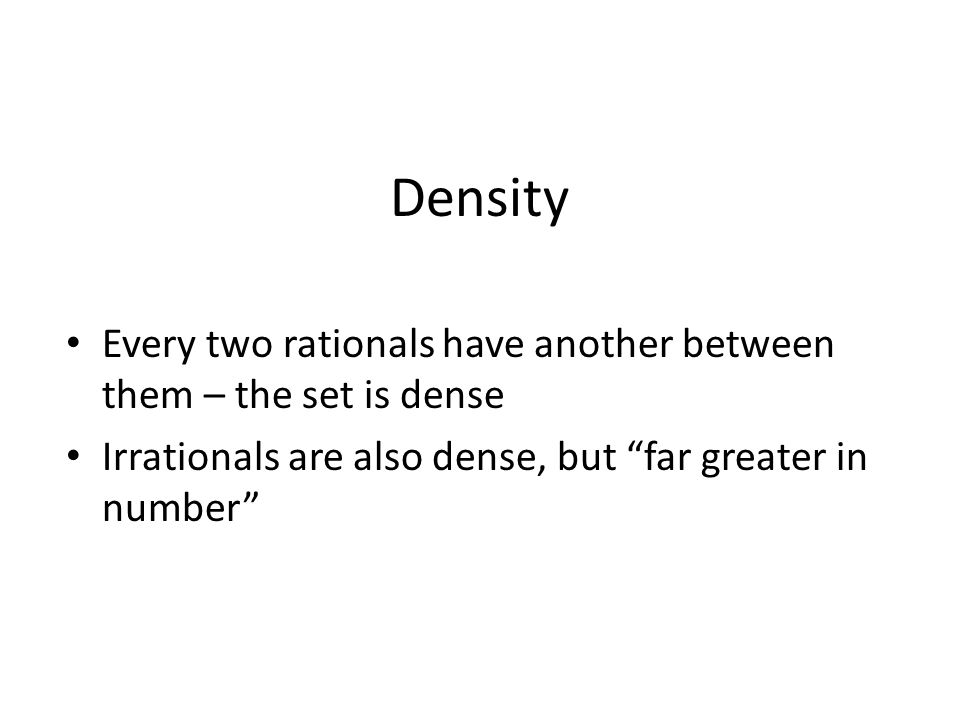 Density Every two rationals have another between them – the set is dense Irrationals are also dense, but far greater in number