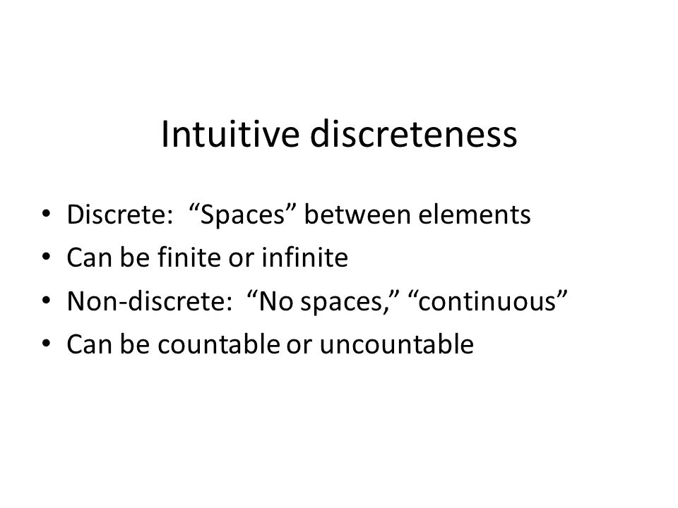 Intuitive discreteness Discrete: Spaces between elements Can be finite or infinite Non-discrete: No spaces, continuous Can be countable or uncountable