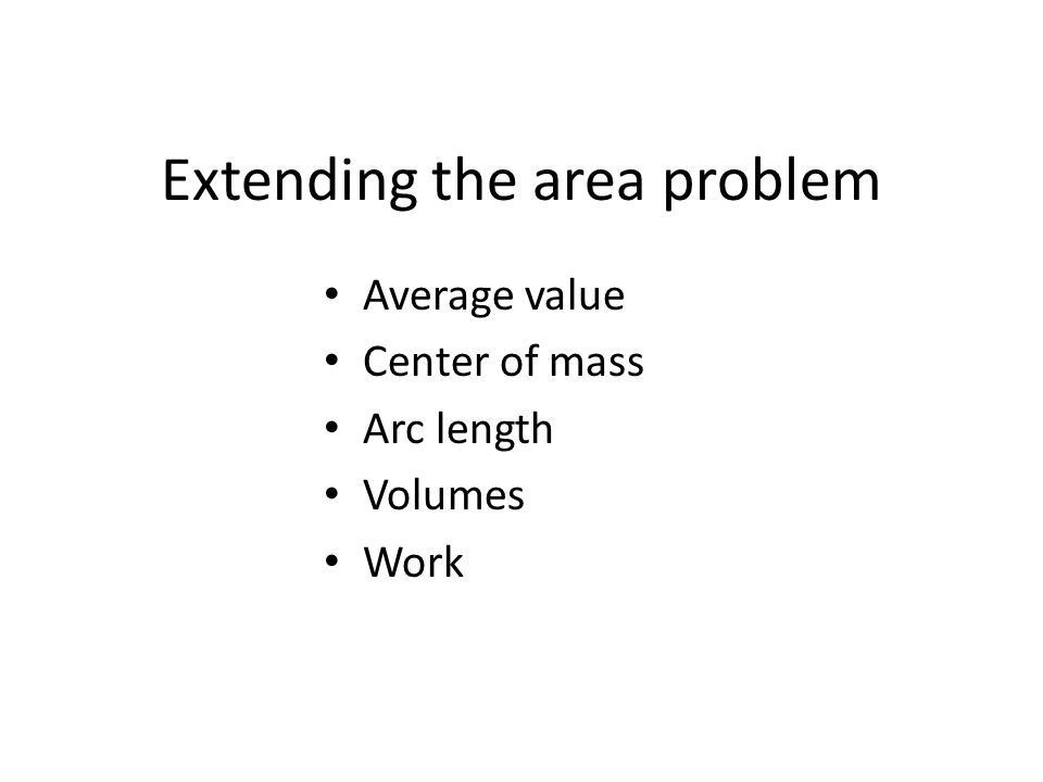 Extending the area problem Average value Center of mass Arc length Volumes Work