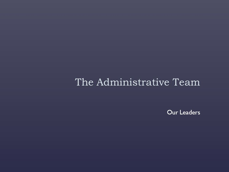 The Administrative Team Our Leaders