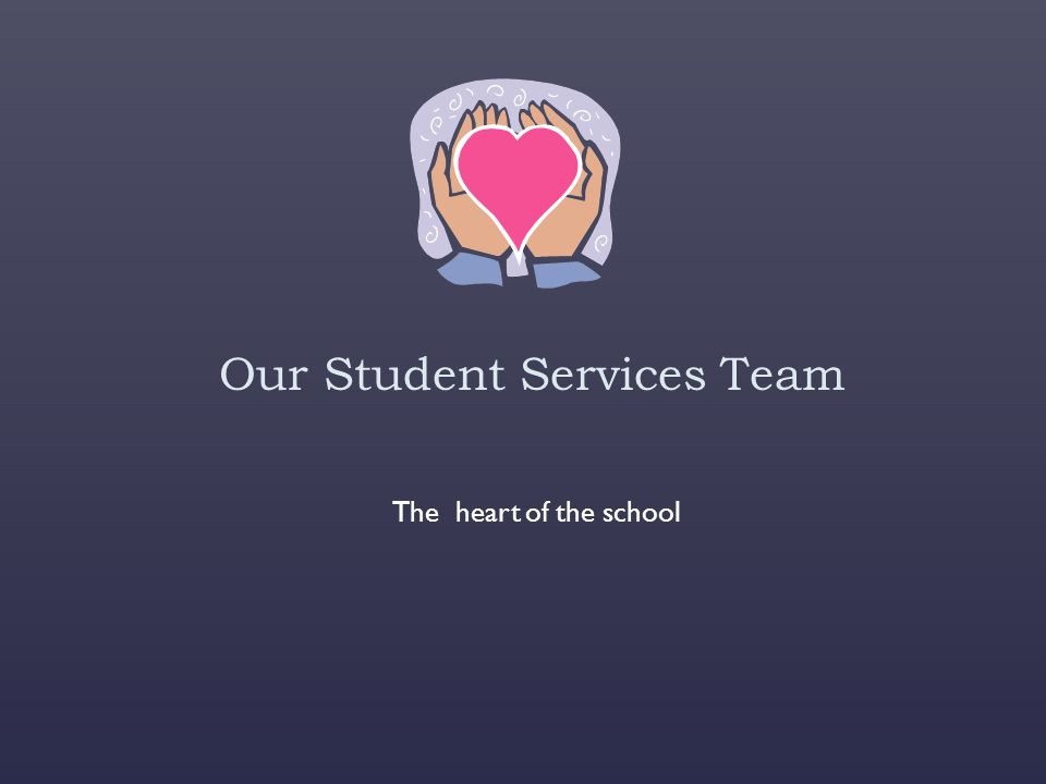 Our Student Services Team The heart of the school