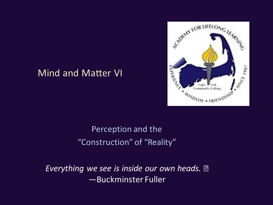 Mind and Matter VI Perception and the Construction of Reality Everything we see is inside our own heads.