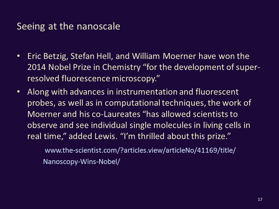 Seeing at the nanoscale Eric Betzig, Stefan Hell, and William Moerner have won the 2014 Nobel Prize in Chemistry for the development of super- resolved fluorescence microscopy. Along with advances in instrumentation and fluorescent probes, as well as in computational techniques, the work of Moerner and his co-Laureates has allowed scientists to observe and see individual single molecules in living cells in real time, added Lewis.