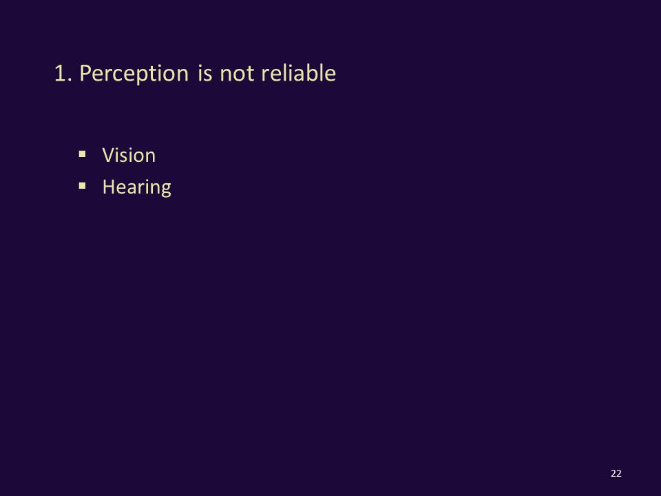 1. Perception is not reliable  Vision  Hearing 22