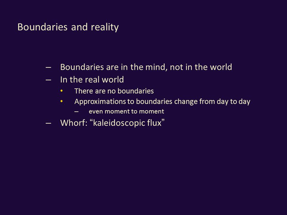 Boundaries and reality – Boundaries are in the mind, not in the world – In the real world There are no boundaries Approximations to boundaries change from day to day – even moment to moment – Whorf: kaleidoscopic flux