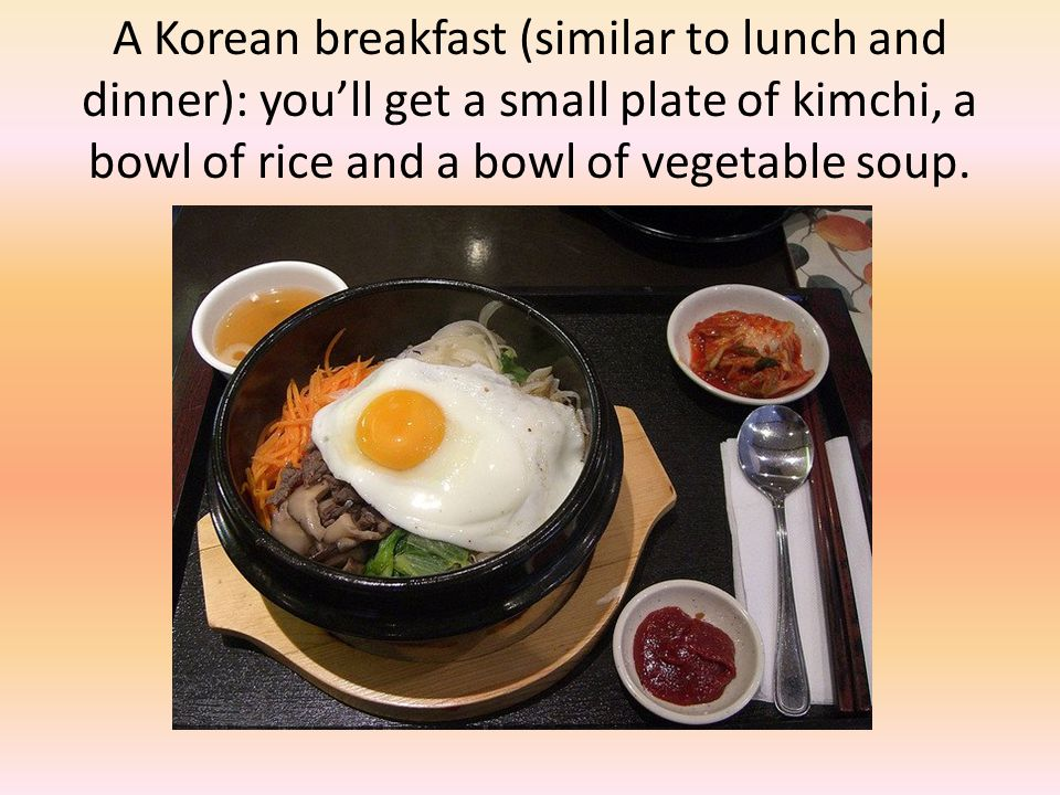 A Korean breakfast (similar to lunch and dinner): you'll get a small plate of kimchi, a bowl of rice and a bowl of vegetable soup.