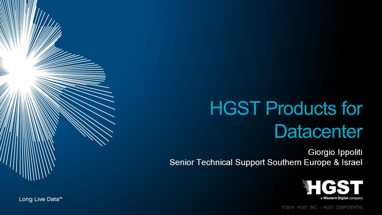 © 2014 HGST, INC. | HGST CONFIDENTIAL Giorgio Ippoliti Senior Technical Support Southern Europe & Israel HGST Products for Datacenter