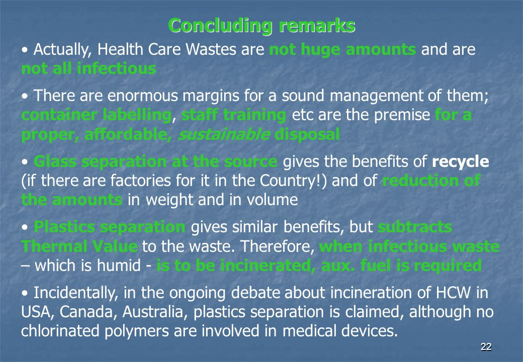 22 Concluding remarks Actually, Health Care Wastes are not huge amounts and are not all infectious There are enormous margins for a sound management of them; container labelling, staff training etc are the premise for a proper, affordable, sustainable disposal Glass separation at the source gives the benefits of recycle (if there are factories for it in the Country!) and of reduction of the amounts in weight and in volume Plastics separation gives similar benefits, but subtracts Thermal Value to the waste.