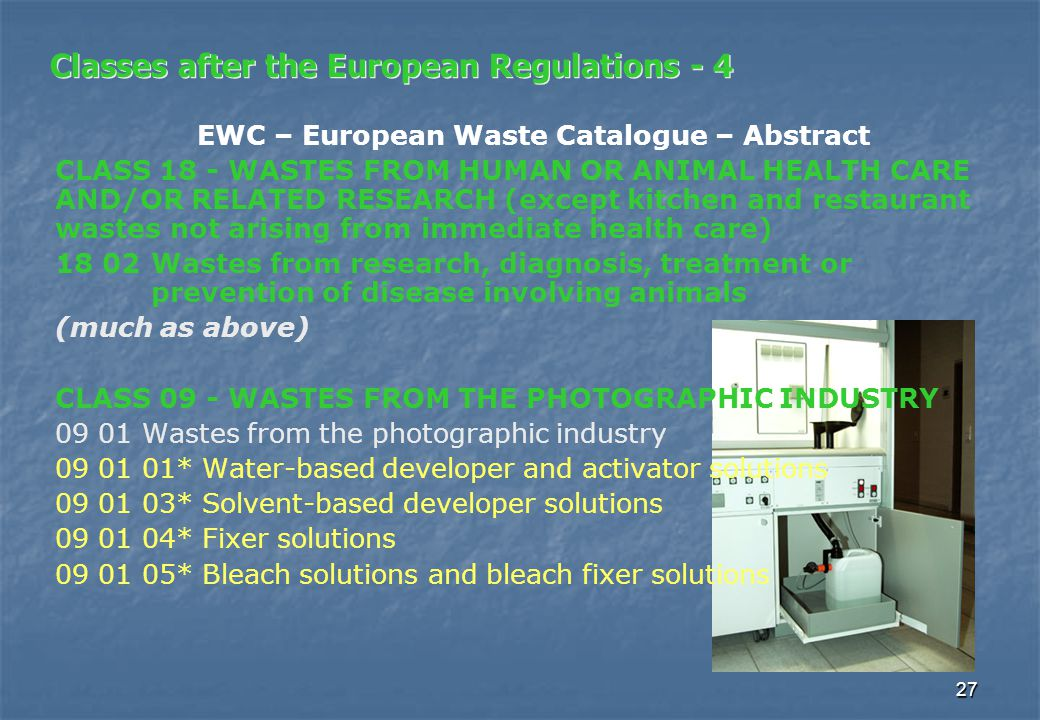 27 Classes after the European Regulations - 4 EWC – European Waste Catalogue – Abstract CLASS 18 - WASTES FROM HUMAN OR ANIMAL HEALTH CARE AND/OR RELATED RESEARCH (except kitchen and restaurant wastes not arising from immediate health care) 18 02 Wastes from research, diagnosis, treatment or prevention of disease involving animals (much as above) CLASS 09 - WASTES FROM THE PHOTOGRAPHIC INDUSTRY 09 01 Wastes from the photographic industry 09 01 01* Water-based developer and activator solutions 09 01 03* Solvent-based developer solutions 09 01 04* Fixer solutions 09 01 05* Bleach solutions and bleach fixer solutions