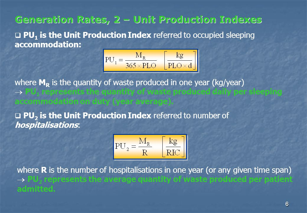 6 Generation Rates, 2 – Unit Production Indexes  PU 1 is the Unit Production Index referred to occupied sleeping accommodation: where M R is the quantity of waste produced in one year (kg/year)  PU 1 represents the quantity of waste produced daily per sleeping accommodation on duty (year average).