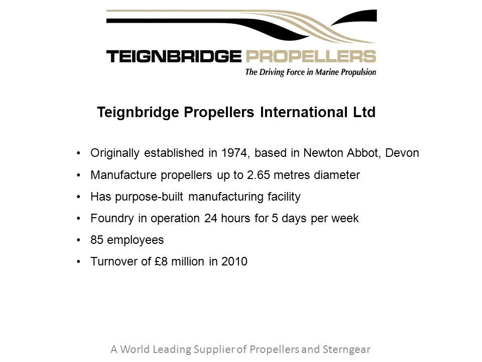 Teignbridge Propellers International Ltd A World Leading Supplier of Propellers and Sterngear Originally established in 1974, based in Newton Abbot, Devon Manufacture propellers up to 2.65 metres diameter Has purpose-built manufacturing facility Foundry in operation 24 hours for 5 days per week 85 employees Turnover of £8 million in 2010