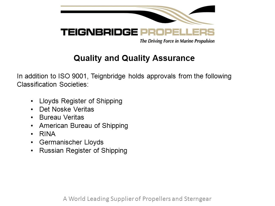 Quality and Quality Assurance A World Leading Supplier of Propellers and Sterngear In addition to ISO 9001, Teignbridge holds approvals from the following Classification Societies: Lloyds Register of Shipping Det Noske Veritas Bureau Veritas American Bureau of Shipping RINA Germanischer Lloyds Russian Register of Shipping