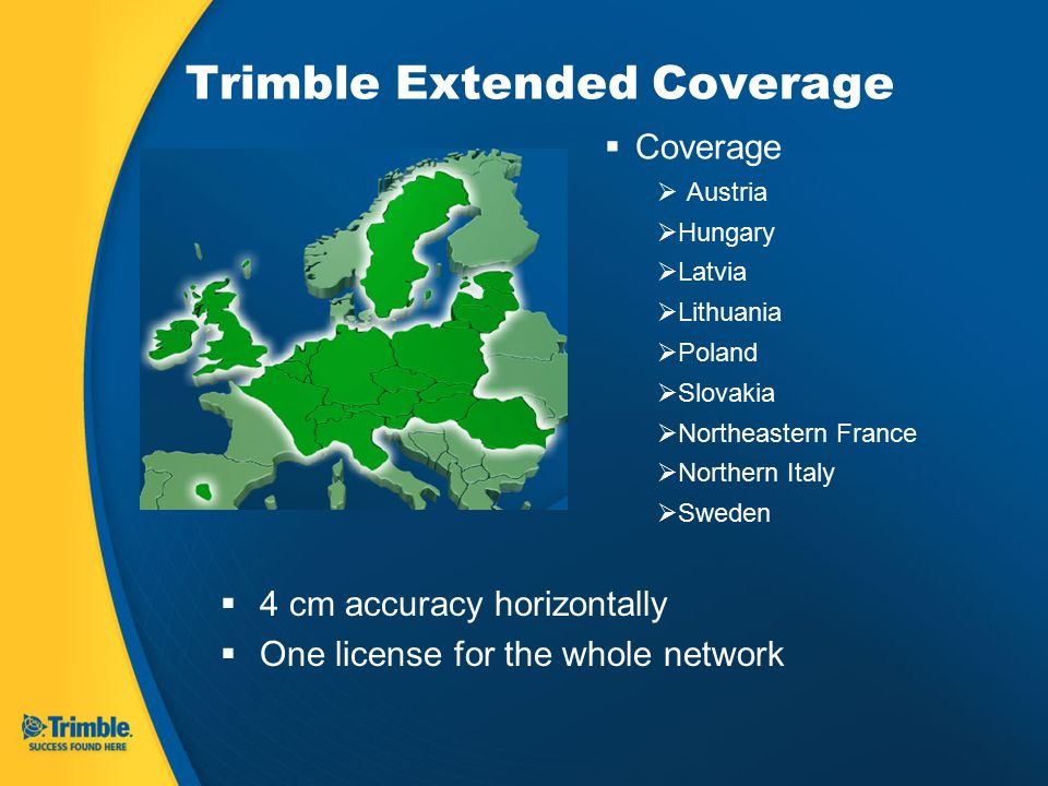 Trimble Extended Coverage  Coverage  Austria  Hungary  Latvia  Lithuania  Poland  Slovakia  Northeastern France  Northern Italy  Sweden  4 cm accuracy horizontally  One license for the whole network