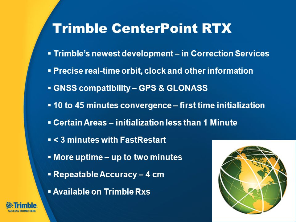 Trimble CenterPoint RTX  Trimble's newest development – in Correction Services  Precise real-time orbit, clock and other information  GNSS compatibility – GPS & GLONASS  10 to 45 minutes convergence – first time initialization  Certain Areas – initialization less than 1 Minute  < 3 minutes with FastRestart  More uptime – up to two minutes  Repeatable Accuracy – 4 cm  Available on Trimble Rxs