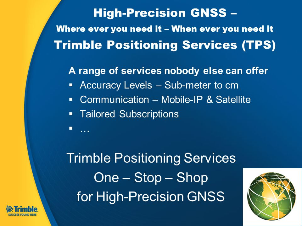 High-Precision GNSS – Where ever you need it – When ever you need it Trimble Positioning Services (TPS) A range of services nobody else can offer  Accuracy Levels – Sub-meter to cm  Communication – Mobile-IP & Satellite  Tailored Subscriptions  … Trimble Positioning Services One – Stop – Shop for High-Precision GNSS
