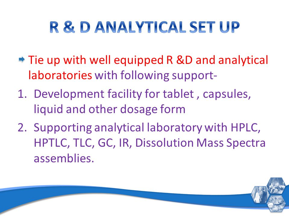 Tie up with well equipped R &D and analytical laboratories with following support- 1.Development facility for tablet, capsules, liquid and other dosag