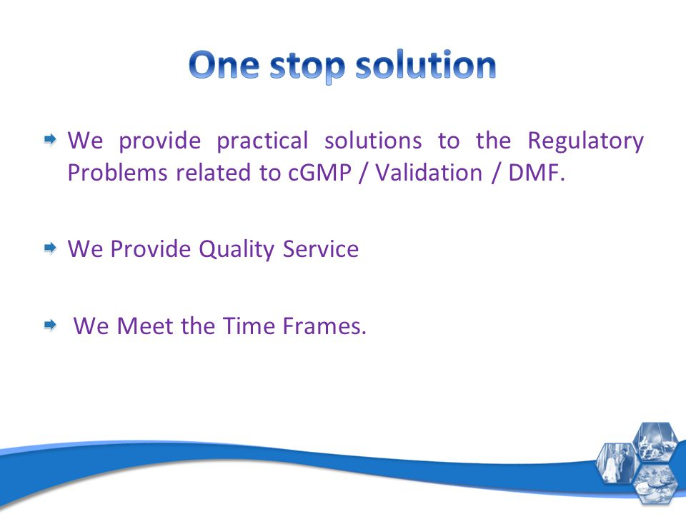 We provide practical solutions to the Regulatory Problems related to cGMP / Validation / DMF. We Provide Quality Service We Meet the Time Frames.