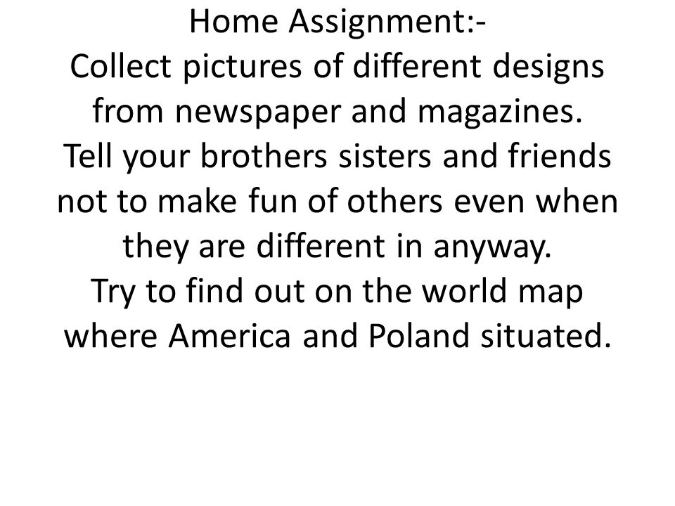Home Assignment:- Collect pictures of different designs from newspaper and magazines. Tell your brothers sisters and friends not to make fun of others