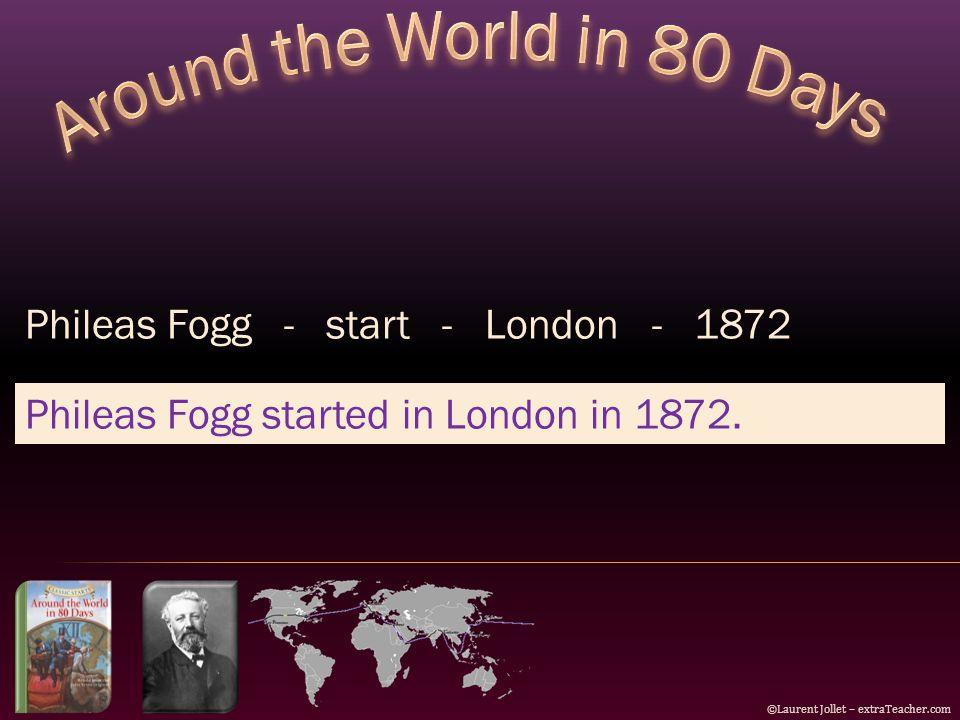 ©Laurent Jollet – extraTeacher.com Phileas Fogg - start - London - 1872 Phileas Fogg started in London in 1872.