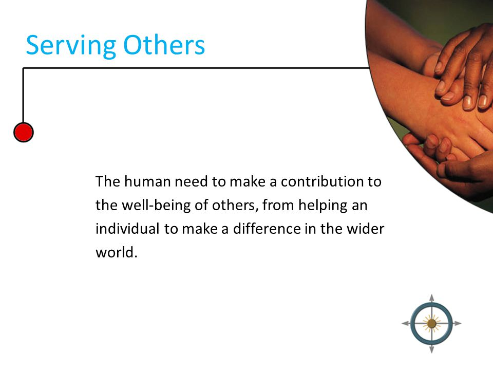 Serving Others The human need to make a contribution to the well-being of others, from helping an individual to make a difference in the wider world.