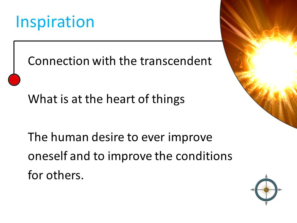Inspiration Connection with the transcendent What is at the heart of things The human desire to ever improve oneself and to improve the conditions for