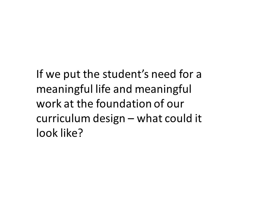 If we put the student's need for a meaningful life and meaningful work at the foundation of our curriculum design – what could it look like?