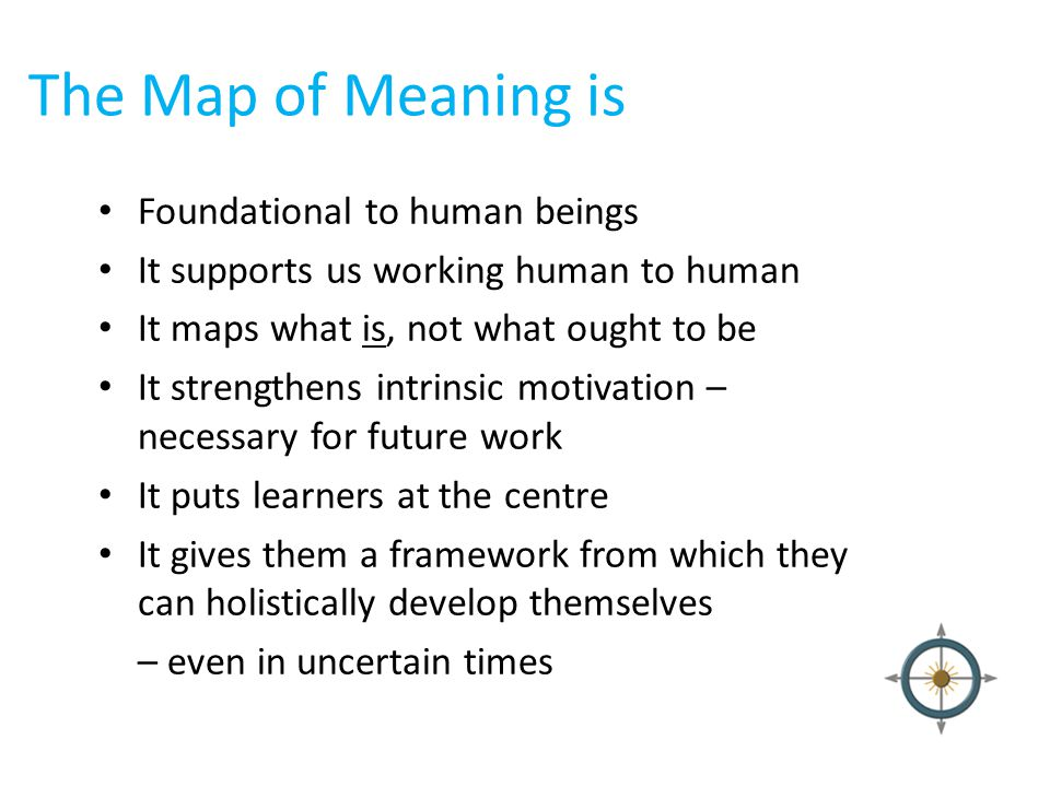 The Map of Meaning is Foundational to human beings It supports us working human to human It maps what is, not what ought to be It strengthens intrinsi