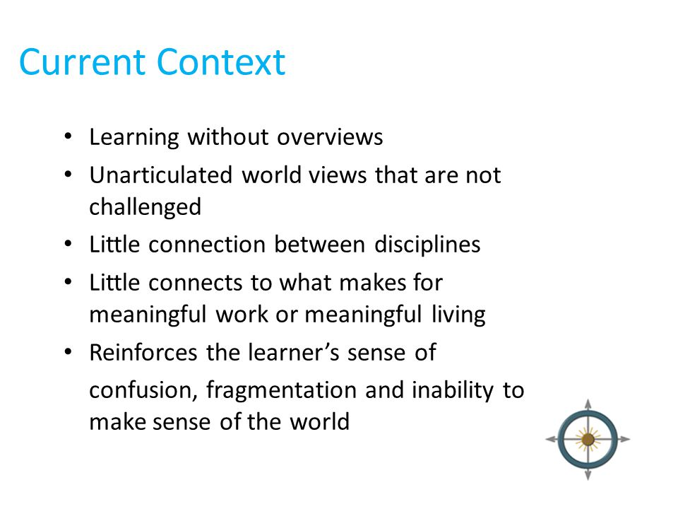 Current Context Learning without overviews Unarticulated world views that are not challenged Little connection between disciplines Little connects to