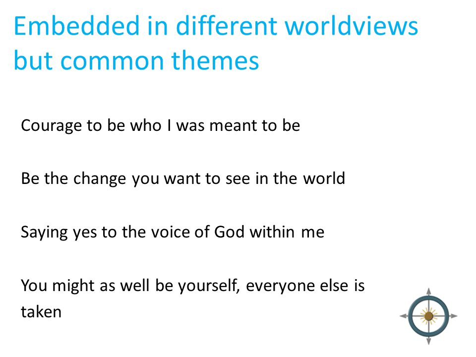 Embedded in different worldviews but common themes Courage to be who I was meant to be Be the change you want to see in the world Saying yes to the vo