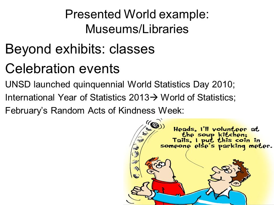 Presented World example: Museums/Libraries Beyond exhibits: classes Celebration events UNSD launched quinquennial World Statistics Day 2010; International Year of Statistics 2013  World of Statistics; February's Random Acts of Kindness Week: