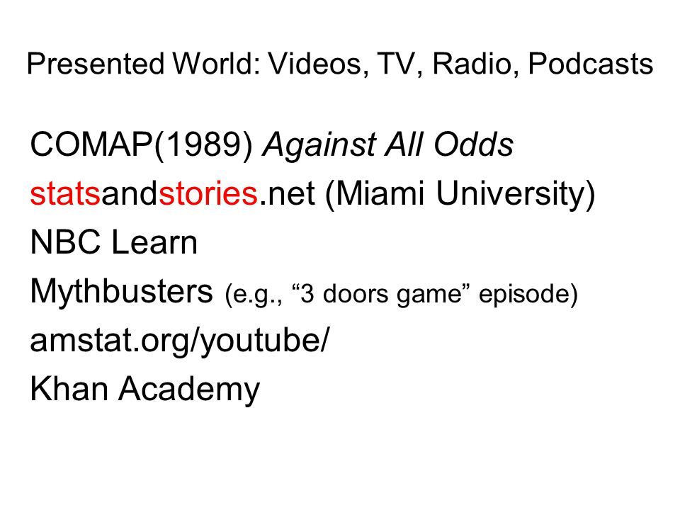 Presented World: Videos, TV, Radio, Podcasts COMAP(1989) Against All Odds statsandstories.net (Miami University) NBC Learn Mythbusters (e.g., 3 doors game episode) amstat.org/youtube/ Khan Academy
