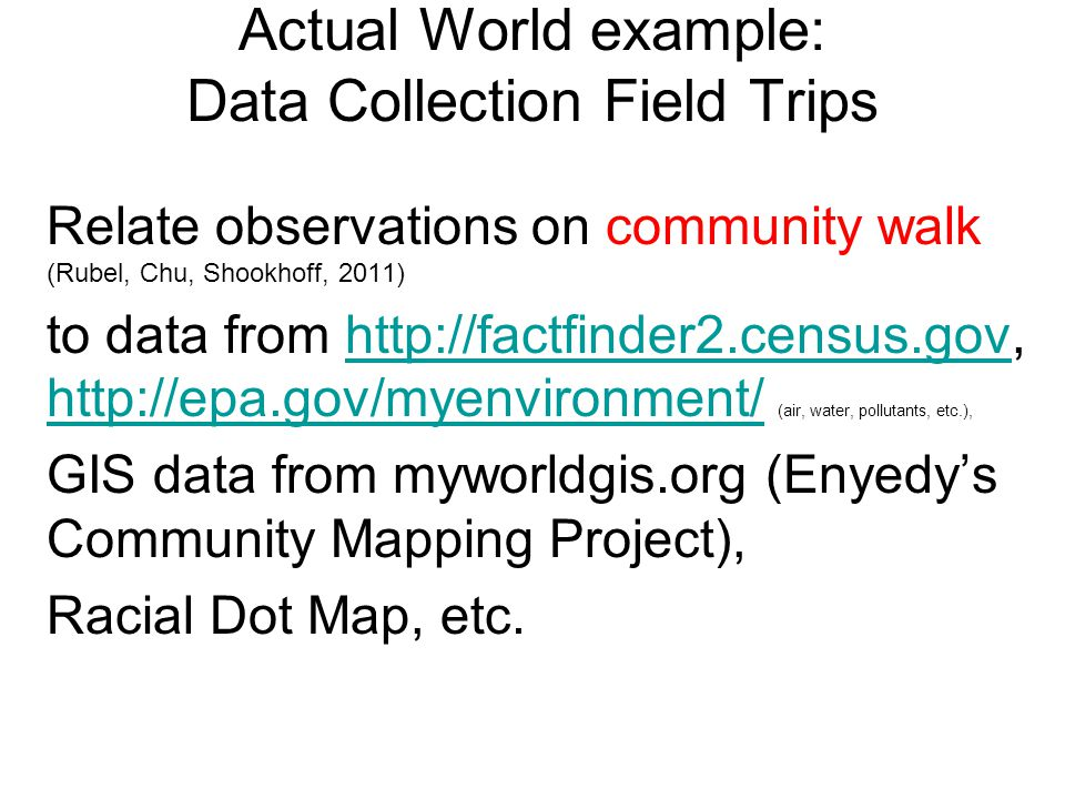 Actual World example: Data Collection Field Trips Relate observations on community walk (Rubel, Chu, Shookhoff, 2011) to data from     (air, water, pollutants, etc.),    GIS data from myworldgis.org (Enyedy's Community Mapping Project), Racial Dot Map, etc.