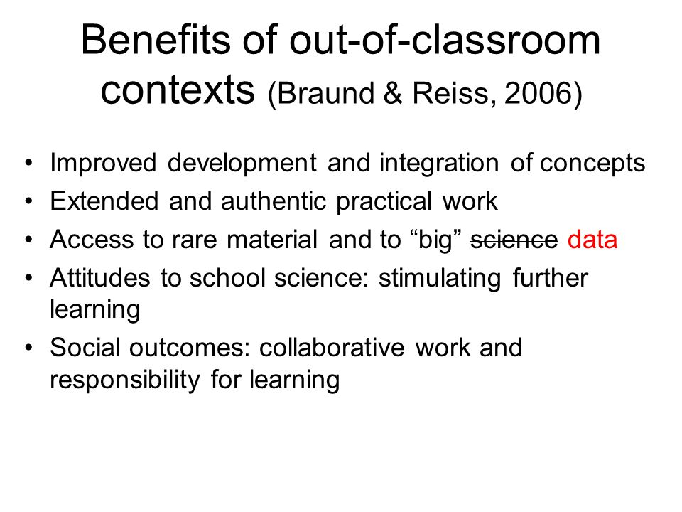 Benefits of out-of-classroom contexts (Braund & Reiss, 2006) Improved development and integration of concepts Extended and authentic practical work Access to rare material and to big science data Attitudes to school science: stimulating further learning Social outcomes: collaborative work and responsibility for learning