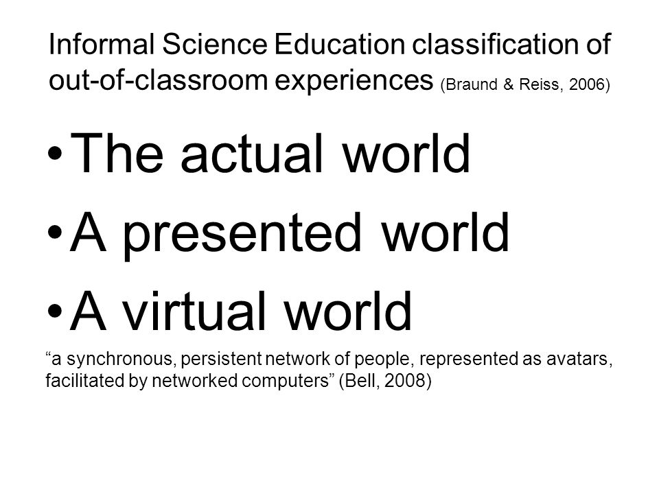 Informal Science Education classification of out-of-classroom experiences (Braund & Reiss, 2006) The actual world A presented world A virtual world a synchronous, persistent network of people, represented as avatars, facilitated by networked computers (Bell, 2008)
