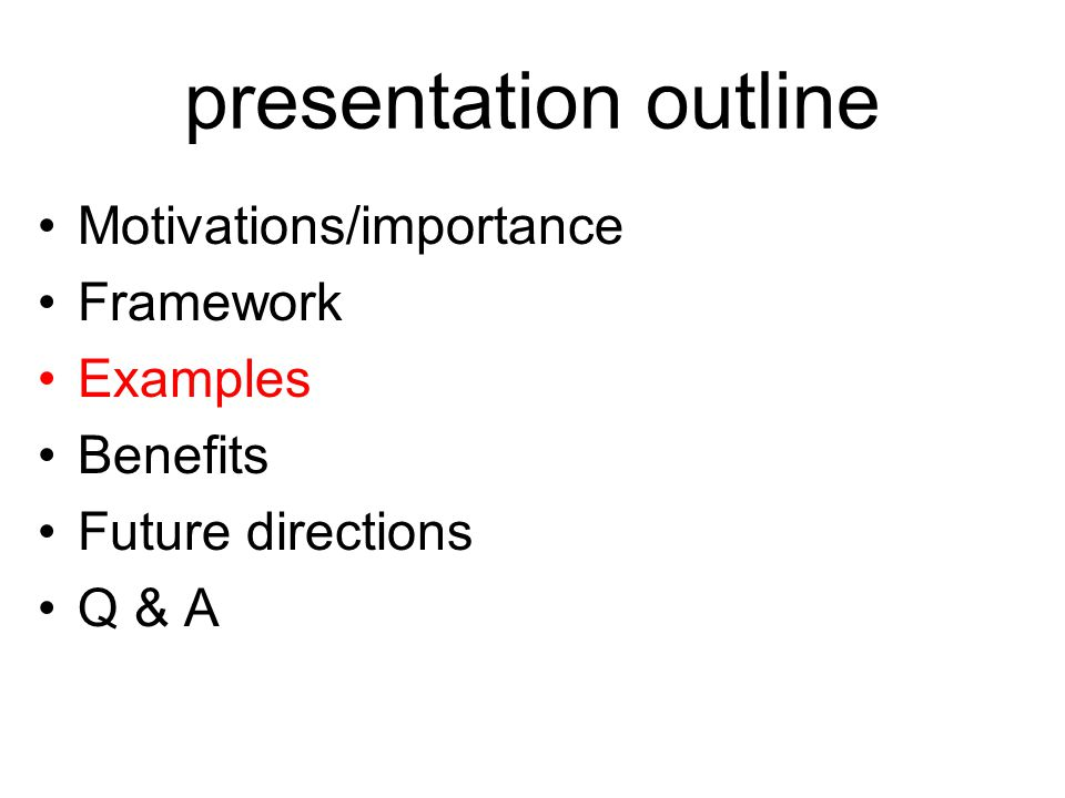 presentation outline Motivations/importance Framework Examples Benefits Future directions Q & A