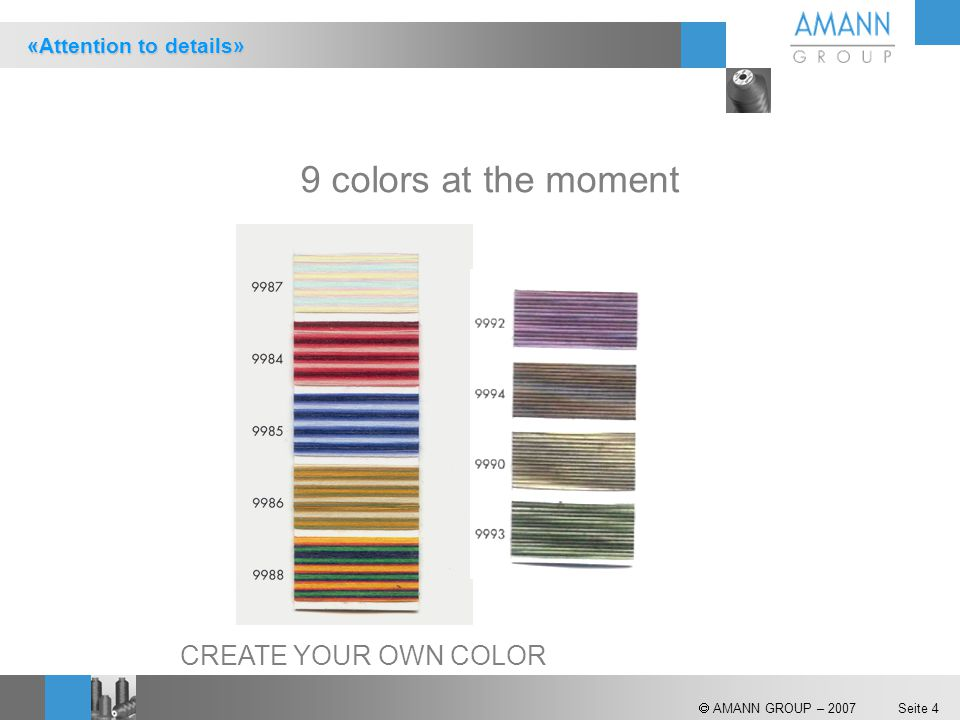  AMANN GROUP – 2007 Seite 4 9 colors at the moment CREATE YOUR OWN COLOR «Attention to details»