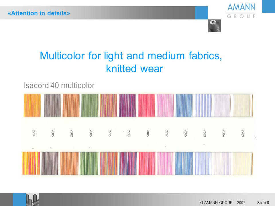  AMANN GROUP – 2007 Seite 6 Isacord 40 multicolor Multicolor for light and medium fabrics, knitted wear «Attention to details»