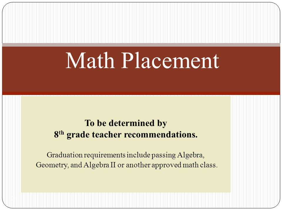 To be determined by 8 th grade teacher recommendations. Graduation requirements include passing Algebra, Geometry, and Algebra II or another approved